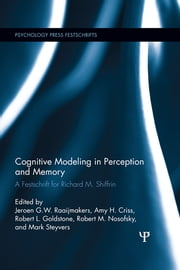 Cognitive Modeling in Perception and Memory - A Festschrift for Richard M. Shiffrin ebook by J G W Raaijmakers,Robert Goldstone,Mark Steyvers,Amy Criss,Robert Nosofsky