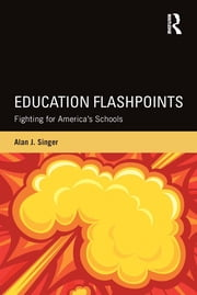 Education Flashpoints - Fighting for America's Schools ebook by Alan J. Singer