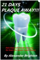 21 Days Plaque Away: Pain Free Self Dental Cleaning for Even the Worst Tooth Plaque ebook by Alexander Brighton