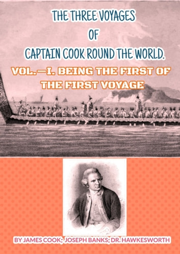 THE THREE VOYAGES OF CAPTAIN COOK ROUND THE WORLD. - VOL.—I. BEING THE FIRST OF THE FIRST VOYAGE eBook by JAMES COOK,JOSEPH BANKS;,DR. HAWKESWORTH