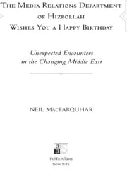 The Media Relations Department of Hizbollah Wishes You a Happy Birthday - Unexpected Encounters in the Changing Middle East ebook by Neil MacFarquhar