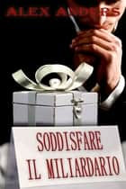 Soddisfare il Miliardario eBook by Alex Anders