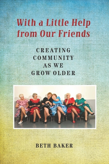 With a Little Help from Our Friends - Creating Community as We Grow Older ebook by Beth Baker