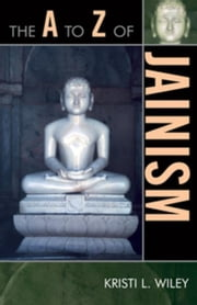 The A to Z of Jainism ebook by Wiley, Kristi L.