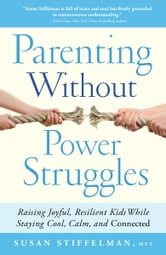 Parenting Without Power Struggles - Raising Joyful, Resilient Kids While Staying Cool, Calm, and Connected ebook by Susan Stiffelman