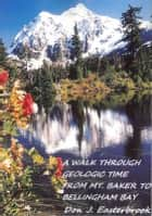 A Walk Through Geologic Time from Mt. Baker to Bellingham Bay ebook by Don J. Easterbrook