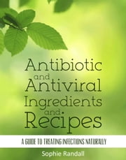 Antibiotic and Antiviral Ingredients and Recipes - A Guide to Treating Infections Naturally ebook by Sophie Randall