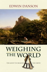 Weighing the World: The Quest to Measure the Earth ebook by Edwin Danson