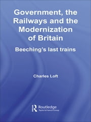 Government, the Railways and the Modernization of Britain - Beeching's Last Trains ebook by Charles Loft