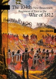 The 104th (New Brunswick) Regiment of Foot in the War of 1812 ebook by John R. Grodzinski