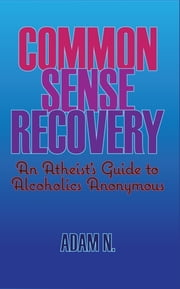 Common Sense Recovery - An Atheist's Guide to Alcoholics Anonymous ebook by Adam N.