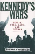 Kennedy's Wars : Berlin Cuba Laos and Vietnam - Berlin, Cuba, Laos, and Vietnam ebook by Lawrence Freedman