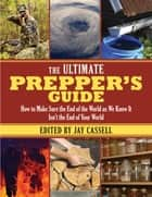 The Ultimate Prepper's Guide - How to Make Sure the End of the World as We Know It Isnt the End of Your World ebook by Jay Cassell