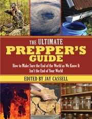 The Ultimate Prepper?s Guide - How to Make Sure the End of the World as We Know It Isn't the End of Your World ebook by