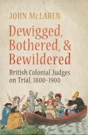 Dewigged, Bothered, and Bewildered - British Colonial Judges on Trial, 1800-1900 ebook by John  McLaren