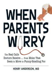 When Parents Worry: The Real Calls Doctors Receive...from Moles That Seem to Move to Funny-Smelling Poo ebook by Henry Anderson