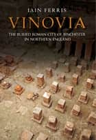 Vinovia - The Buried Roman City of Binchester ebook by Dr Iain Ferris