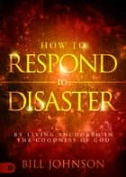 How to Respond to Disaster - By Living Anchored in the Goodness of God ebook by