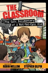 The Classroom: The Epic Documentary of a Not-Yet-Epic Kid: The Epic Documentary of a Not-Yet-Epic Kid - The Epic Documentary of a Not-Yet-Epic Kid ebook by Robin Mellom
