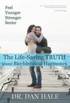 Feel Younger, Stronger, Sexier - The Truth about Bio-Identical Hormones ebook by Dan Hale