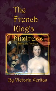 The French King's Mistress: Diane de Portiers ebook by Victoria Veritas