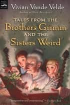 Tales from the Brothers Grimm and the Sisters Weird ebook by Vivian Vande Velde, Brad Weinman