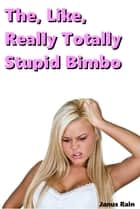 The, Like, Really Totally Stupid Bimbo ebook by Janus Rain