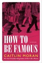 How to Be Famous - A Novel ebook by Caitlin Moran