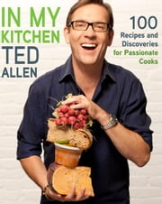 In My Kitchen - 100 Recipes and Discoveries for Passionate Cooks ebook by Ted Allen