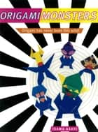 Origami Monsters - Create Colorful Monsters with This Ghoulishly Fun Book of Japanese Paper Folding: Includes Origami Book with 23 Projects ebook by Isamu Asahi