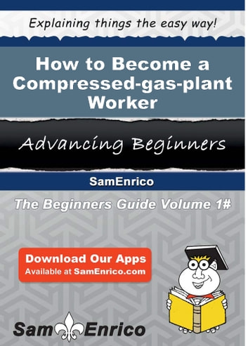 How to Become a Compressed-gas-plant Worker - How to Become a Compressed-gas-plant Worker ebook by Sherlene Zavala