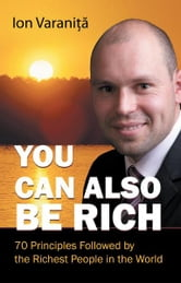 You Can Also Be Rich - 70 Principles Followed by the Richest People in the World ebook by Ion Varanita