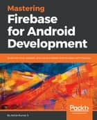 Mastering Firebase for Android Development - Build real-time, scalable, and cloud-enabled Android apps with Firebase ebook by Ashok Kumar S