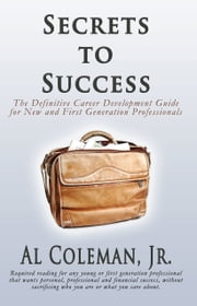 Secrets to Success: The Definitive Career Development Guide for New and First Generation Professionals ebook by Al Coleman, Jr.