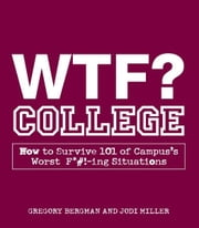 WTF? College: How to Survive 101 of Campus's Worst F*#!-ing Situations ebook by Gregory Bergman,Jodi Miller