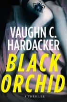 Black Orchid - A Thriller ebook by Vaughn C. Hardacker