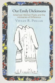 Our Emily Dickinsons - American Women Poets and the Intimacies of Difference ebook by Vivian R. Pollak