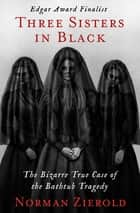 Three Sisters in Black - The Bizarre True Case of the Bathtub Tragedy ebook by Norman Zierold