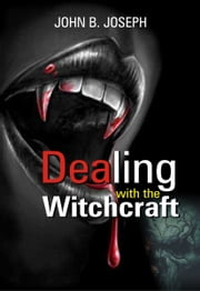 Dealing With The Witchcraft ebook by John B. Joseph