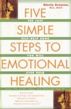 The Five Simple Steps to Emotional Healing - The Last Self-Help Book You Will Ever Need ebook by