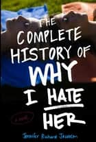 The Complete History of Why I Hate Her ebook by