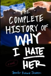 The Complete History of Why I Hate Her ebook by Jennifer Richard Jacobson