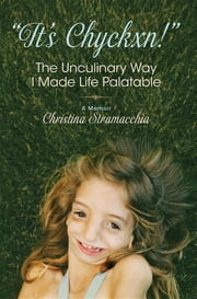 """It's Chyckxn!"" The Unculinary Way I Made Life Palatable - A Memoir ebook by Christina Stramacchia"