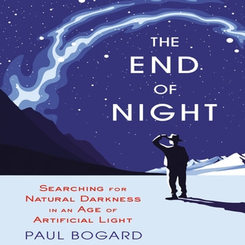 The End Night - Searching for Natural Darkness in an Age of Artificial Light audiobook by Paul Bogard