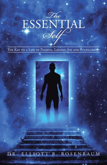 The Essential Self - The Key to a Life of Passion, Lasting Joy and Fulfillment ebook by Dr. Elliott B. Rosenbaum