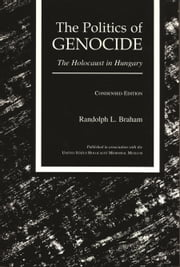 The Politics of Genocide - The Holocaust in Hungary, Condensed Edition ebook by Randolph L. Braham