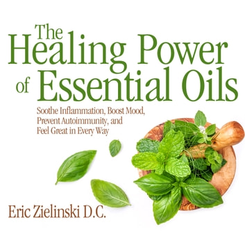 The Healing Power Of Essential Oils - Soothe Inflammation, Boost Mood, Prevent Autoimmunity, and Feel Great in Every Way audiobook by Eric Zielinski,D.C.,Qarie Marshall