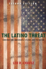 The Latino Threat - Constructing Immigrants, Citizens, and the Nation, Second Edition ebook by Leo Chavez