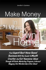 Make Money In Your Own Home - Find Superb Best Home Based Business With This Guide To Wealth Creation And Get Awesome Ideas Through Affiliate Marketing Program, Internet Blogging And Membership Sites Ideas! ebook by Jennifer A. Quintero