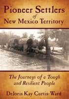 Pioneer Settlers of New Mexico Territory ebook by Deloris Kay Curtis-Ward